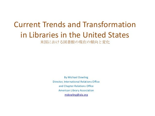 Current Trends and Transformation in Libraries in the United States 米国における図書館の現在の傾向と変化  By Michael Dowling Director, Inter...