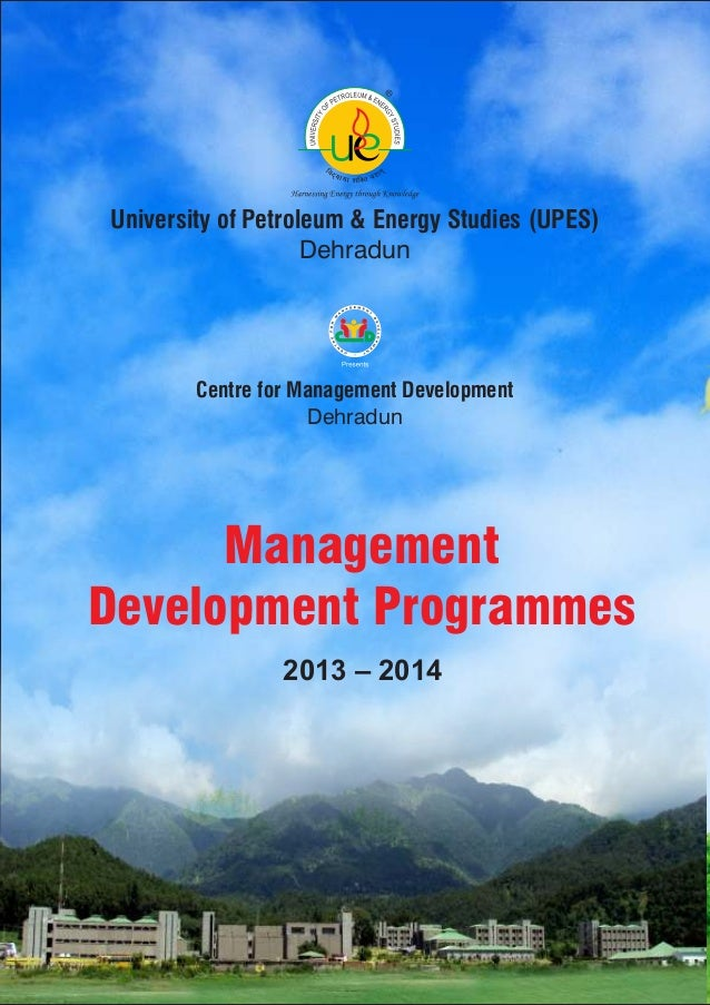 Management Development Programmes 2013 – 2014 Centre for Management Development Dehradun University of Petroleum & Energy ...