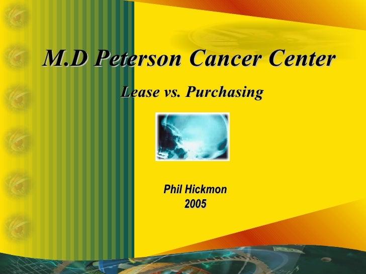 M.D Peterson Cancer Center  Lease vs. Purchasing Phil Hickmon 2005