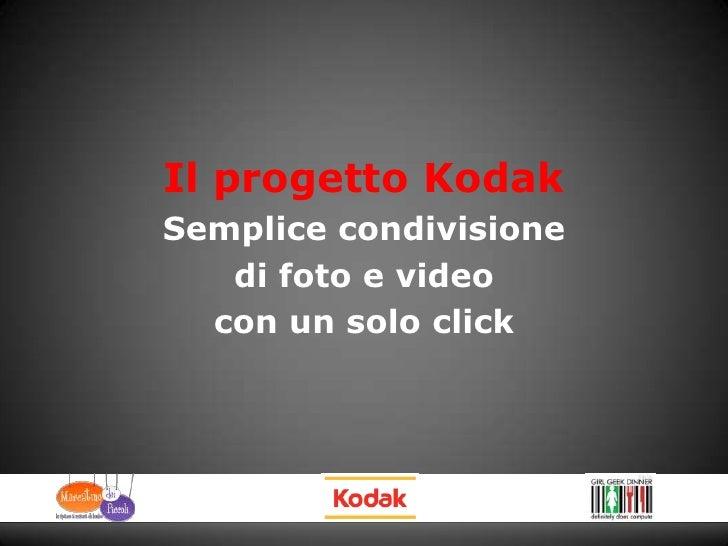 Il progetto Kodak <br />Semplice condivisione<br />di foto e video<br />con un solo click<br />