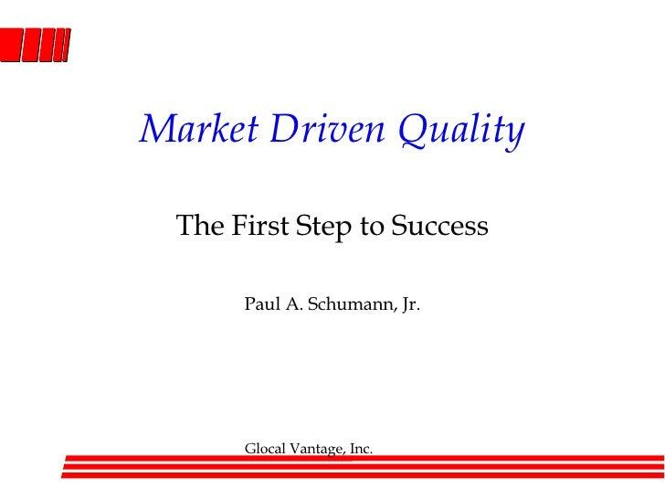 Market Driven Quality The First Step to Success Paul A. Schumann, Jr.
