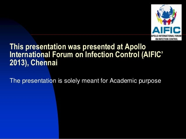 This presentation was presented at ApolloInternational Forum on Infection Control (AIFIC'2013), ChennaiThe presentation is...
