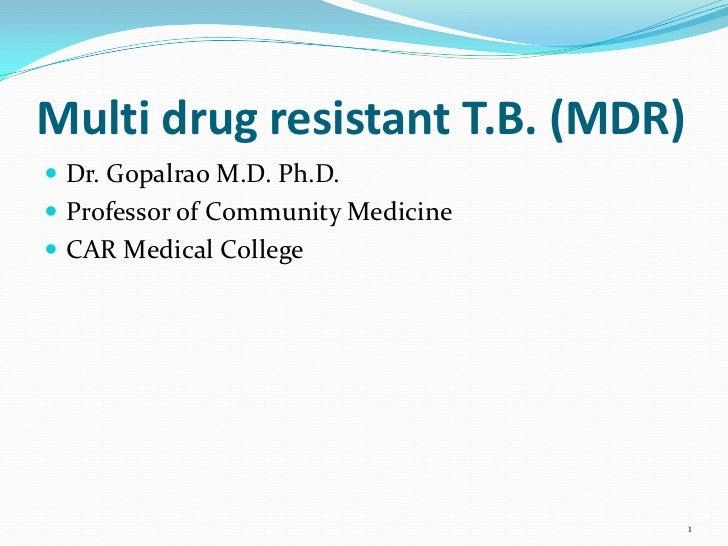 Multi drug resistant T.B. (MDR) Dr. Gopalrao M.D. Ph.D. Professor of Community Medicine CAR Medical College            ...