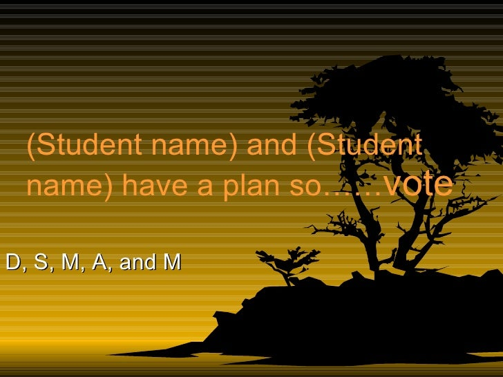 (Student name) and (Student name) have a plan so…… vote D, S, M, A, and M