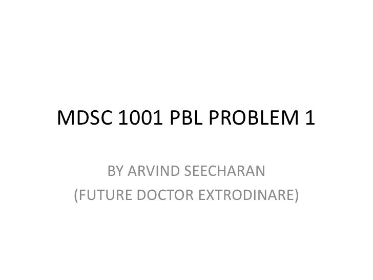 MDSC 1001 PBL PROBLEM 1<br />BY ARVIND SEECHARAN <br />(FUTURE DOCTOR EXTRODINARE)<br />
