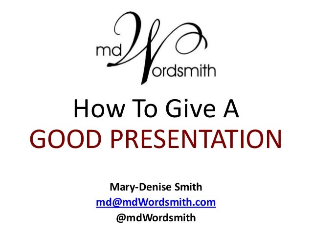How To Give AGOOD PRESENTATIONMary-Denise Smithmd@mdWordsmith.com@mdWordsmith