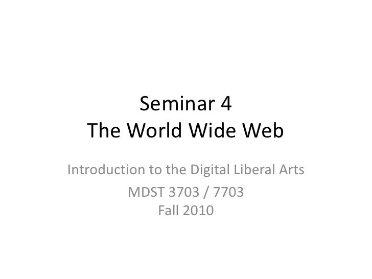 Seminar 4 The World Wide Web<br />Introduction to the Digital Liberal Arts<br />MDST 3703 / 7703Fall 2010<br />