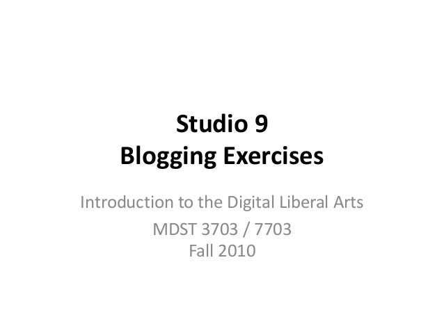 Studio 9 Blogging Exercises Introduction to the Digital Liberal Arts MDST 3703 / 7703 Fall 2010