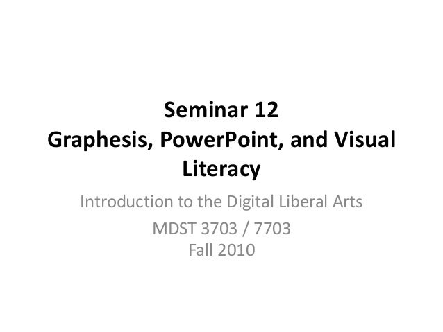 Seminar 12 Graphesis, PowerPoint, and Visual Literacy Introduction to the Digital Liberal Arts MDST 3703 / 7703 Fall 2010