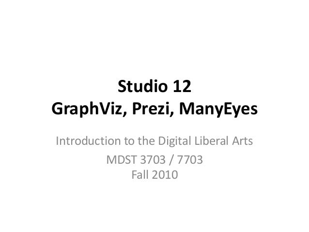 Studio 12 GraphViz, Prezi, ManyEyes Introduction to the Digital Liberal Arts MDST 3703 / 7703 Fall 2010