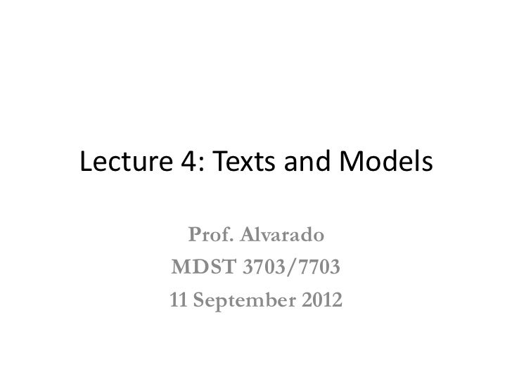 Lecture 4: Texts and Models        Prof. Alvarado      MDST 3703/7703      11 September 2012