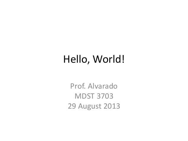 Hello, World! Prof. Alvarado MDST 3703 29 August 2013
