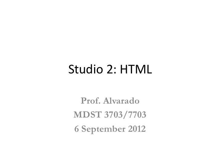 Studio 2: HTML  Prof. AlvaradoMDST 3703/77036 September 2012