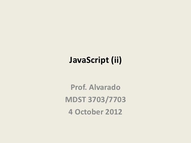 JavaScript (ii) Prof. AlvaradoMDST 3703/77034 October 2012
