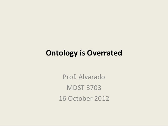 Ontology is Overrated    Prof. Alvarado     MDST 3703   16 October 2012