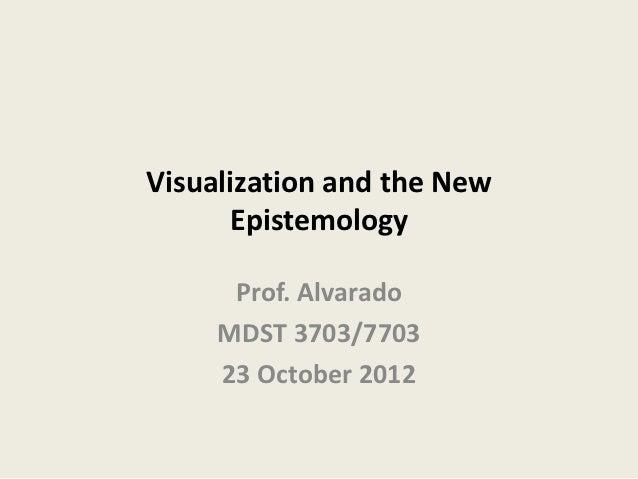 Visualization and the New      Epistemology      Prof. Alvarado     MDST 3703/7703     23 October 2012