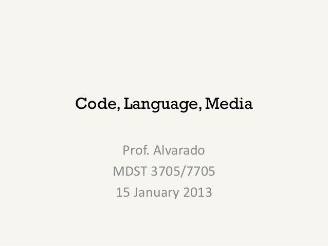 Code, Language, Media     Prof. Alvarado    MDST 3705/7705    15 January 2013