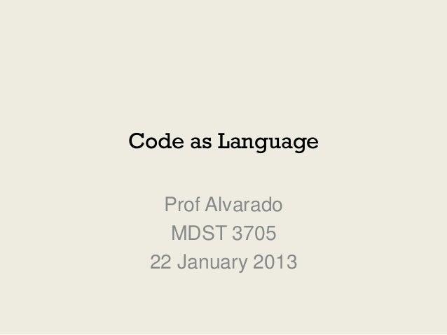 Code as Language  Prof Alvarado   MDST 3705 22 January 2013