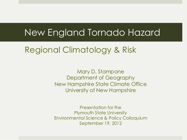 New England Tornado Hazard Regional Climatology & Risk Mary D. Stampone Department of Geography New Hampshire State Climat...