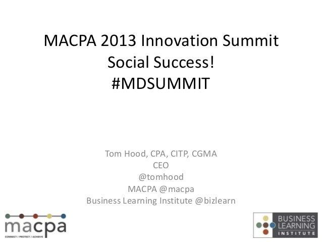 MACPA 2013 Innovation SummitSocial Success!#MDSUMMITTom Hood, CPA, CITP, CGMACEO@tomhoodMACPA @macpaBusiness Learning Inst...