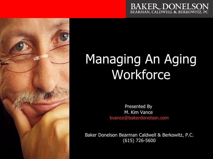 Managing An Aging Workforce Presented By  M. Kim Vance  [email_address] Baker Donelson Bearman Caldwell & Berkowitz, P.C. ...
