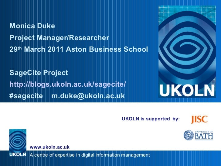 UKOLN is supported  by: Monica Duke  Project Manager/Researcher 29 th  March 2011 Aston Business School SageCite Project h...