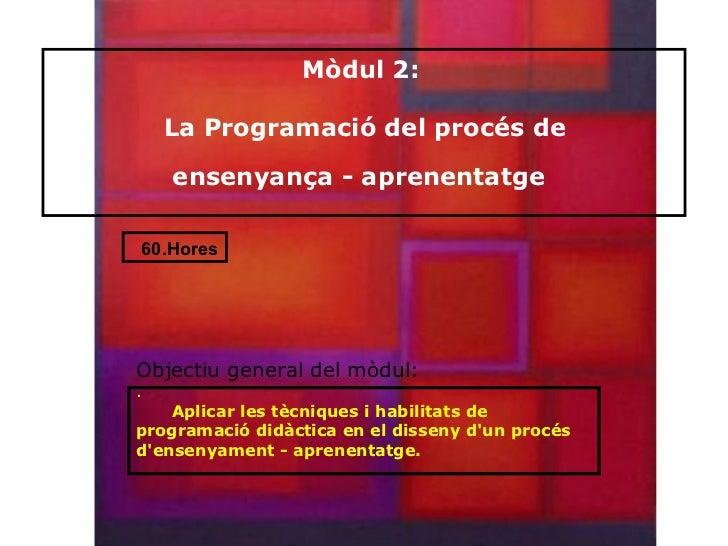 Mòdul 2:    La Programació del procés de    ensenyança - aprenentatge60.HoresObjectiu general del mòdul:.    Aplicar les t...