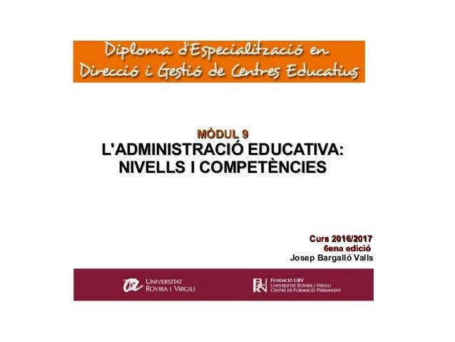 MÒDUL 9MÒDUL 9 L'ADMINISTRACIÓ EDUCATIVA:L'ADMINISTRACIÓ EDUCATIVA: NIVELLS I COMPETÈNCIESNIVELLS I COMPETÈNCIES Curs 2015...