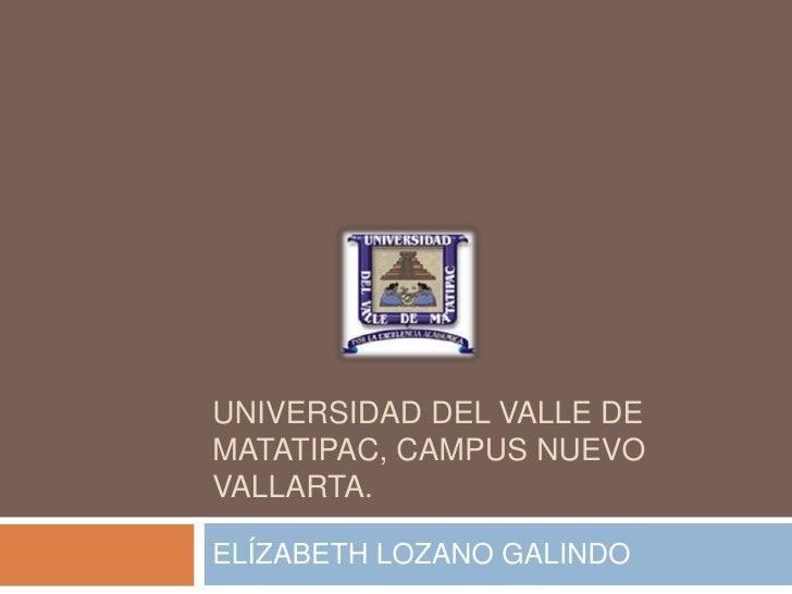 UNIVERSIDAD DEL VALLE DE MATATIPAC, CAMPUS NUEVO VALLARTA.<br />ELÍZABETH LOZANO GALINDO<br />