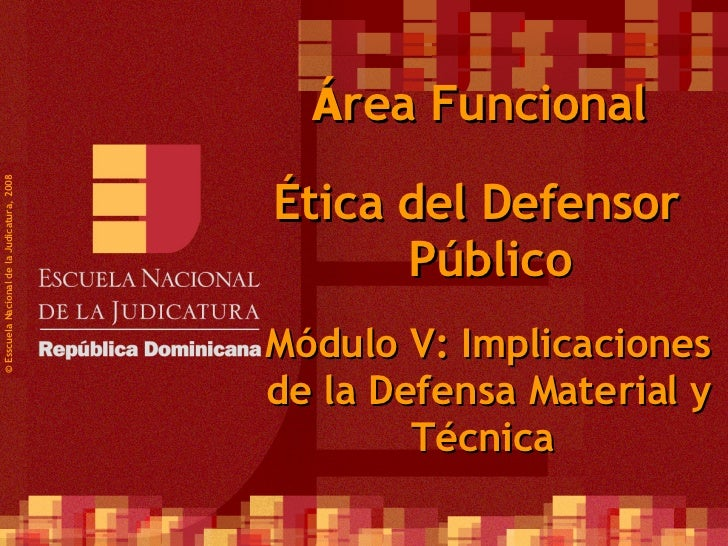 ©  Esscuela Nacional de la Judicatura, 2008 Á rea Funcional Ética del Defensor Público Módulo V:  Implicaciones de la Defe...