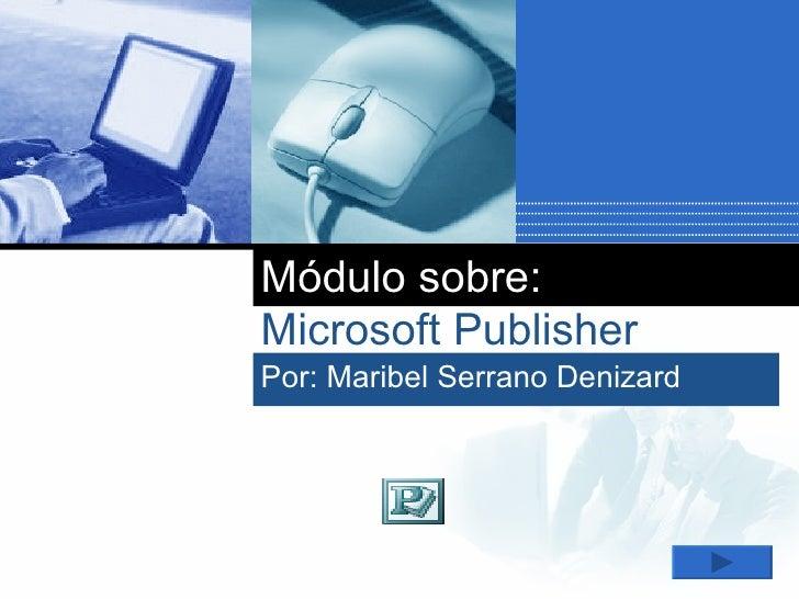 Módulo sobre: Microsoft Publisher Por: Maribel Serrano Denizard
