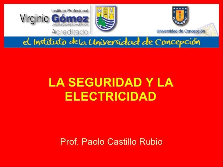 LA SEGURIDAD Y LA ELECTRICIDAD Prof. Paolo Castillo Rubio