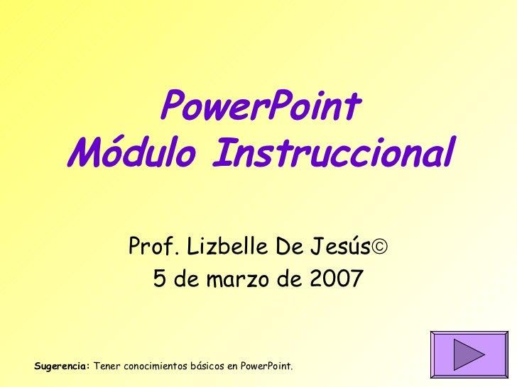 PowerPoint Módulo Instruccional Prof. Lizbelle De Jesús  5 de marzo de 2007 Sugerencia:  Tener conocimientos básicos en P...