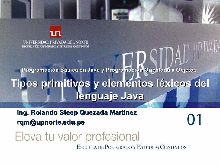 Tipos primitivos y elementos léxicos del lenguaje Java Ing. Rolando Steep Quezada Martínez [email_address] Programación Bá...