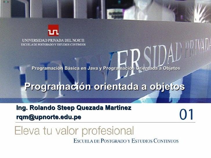 Programación orientada a objetos Ing. Rolando Steep Quezada Martínez [email_address] Programación Básica en Java y Program...