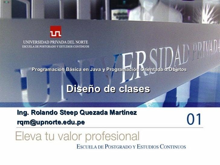 Diseño de clases Ing. Rolando Steep Quezada Martínez [email_address] Programación Básica en Java y Programación Orientada ...