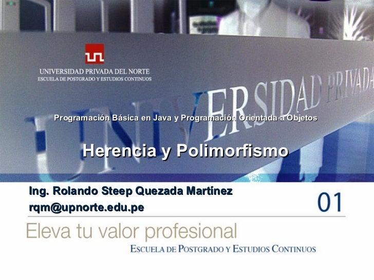 Herencia y Polimorfismo Ing. Rolando Steep Quezada Martínez [email_address] Programación Básica en Java y Programación Ori...