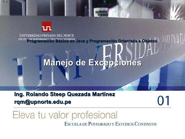 Manejo de Excepciones Ing. Rolando Steep Quezada Martínez [email_address] Programación Básica en Java y Programación Orien...