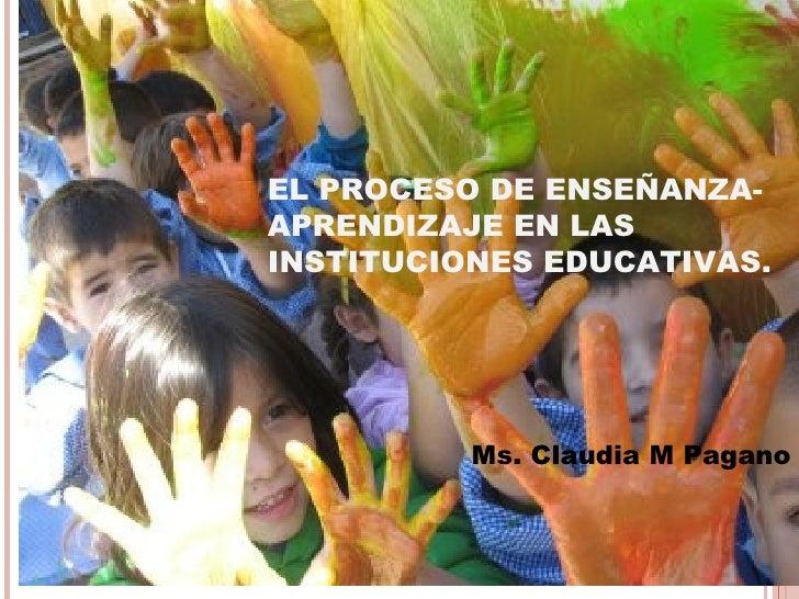 EL PROCESO DE ENSEÑANZA-APRENDIZAJE EN LASINSTITUCIONES EDUCATIVAS.          Ms. Claudia M Pagano