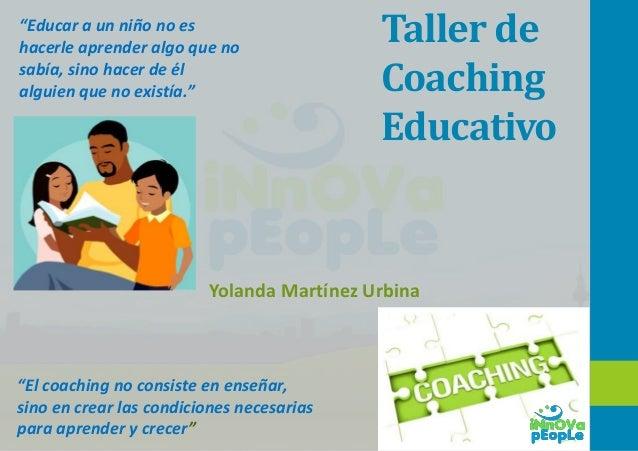 """Taller de Coaching Educativo Yolanda Martínez Urbina """"Educar a un niño no es hacerle aprender algo que no sabía, sino hace..."""