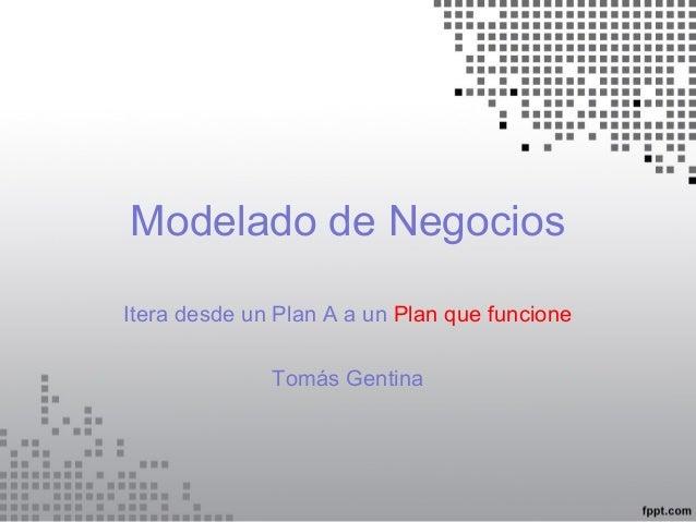 Modelado de Negocios Itera desde un Plan A a un Plan que funcione Tomás Gentina