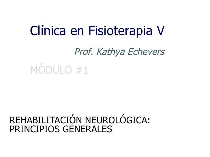 Clínica en Fisioterapia V            Prof. Kathya Echevers   MÓDULO #1REHABILITACIÓN NEUROLÓGICA:PRINCIPIOS GENERALES