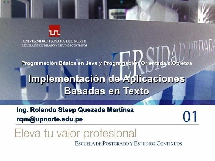 Implementación de Aplicaciones Basadas en Texto Ing. Rolando Steep Quezada Martínez [email_address] Programación Básica en...