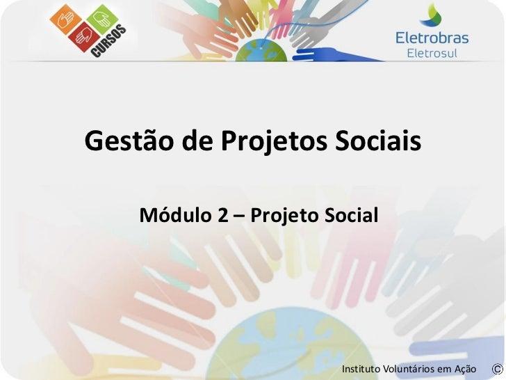 Gestão de Projetos Sociais    Módulo 2 – Projeto Social                         Instituto Voluntários em Ação