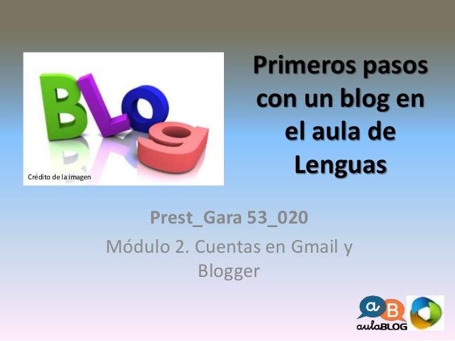Primeros pasos  con un blog en  el aula de  Lenguas  Prest_Gara 53_020  Módulo 2. Cuentas en Gmail y  Blogger  Crédito de ...