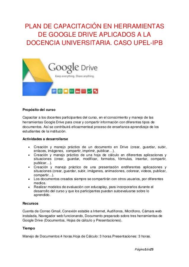 PLAN DE CAPACITACIÓN EN HERRAMIENTAS DE GOOGLE DRIVE APLICADOS A LA DOCENCIA UNIVERSITARIA. CASO UPEL-IPB  Propósito del c...