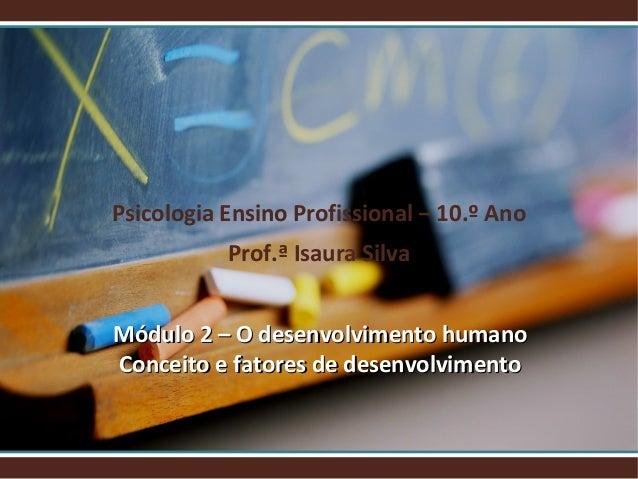 Psicologia Ensino Profissional – 10.º Ano Prof.ª Isaura Silva Módulo 2 – O desenvolvimento humano Conceito e fatores de de...