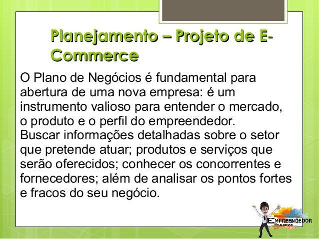 Planejamento – Projeto de E‐ Commerce O Plano de Negócios é fundamental para abertura de uma nova empresa: é um instrument...