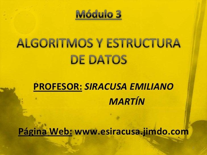 Módulo 3ALGORITMOS Y ESTRUCTURA DE DATOS <br />PROFESOR:SIRACUSA EMILIANO <br />                   MARTÍN<br />Página Web:...