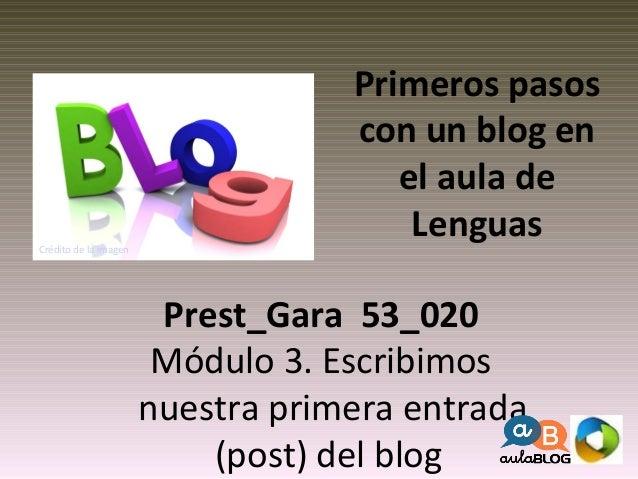 Primeros pasos  con un blog en  el aula de  Lenguas  Prest_Gara 53_020  Módulo 3. Escribimos  nuestra primera entrada  (po...